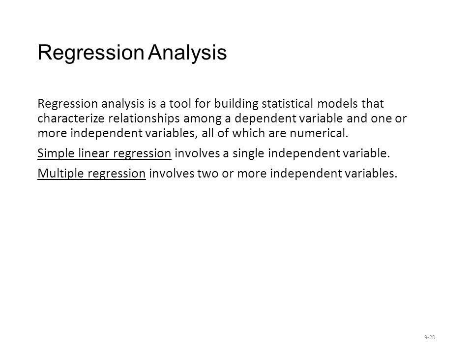 Regression Analysis Regression analysis is a tool for building statistical models that characterize relationships among a dependent variable and one or more independent variables, all of which are numerical.