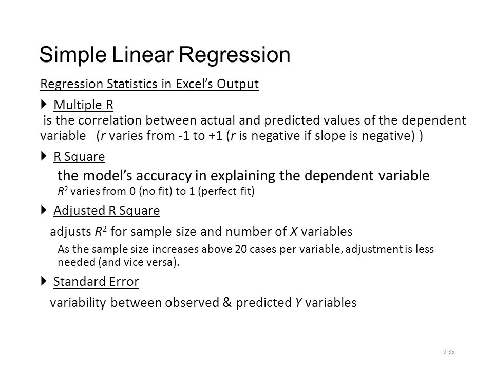 Simple Linear Regression Regression Statistics in Excel's Output  Multiple R is the correlation between actual and predicted values of the dependent variable (r varies from -1 to +1 (r is negative if slope is negative) )  R Square the model's accuracy in explaining the dependent variable R 2 varies from 0 (no fit) to 1 (perfect fit)  Adjusted R Square adjusts R 2 for sample size and number of X variables As the sample size increases above 20 cases per variable, adjustment is less needed (and vice versa).