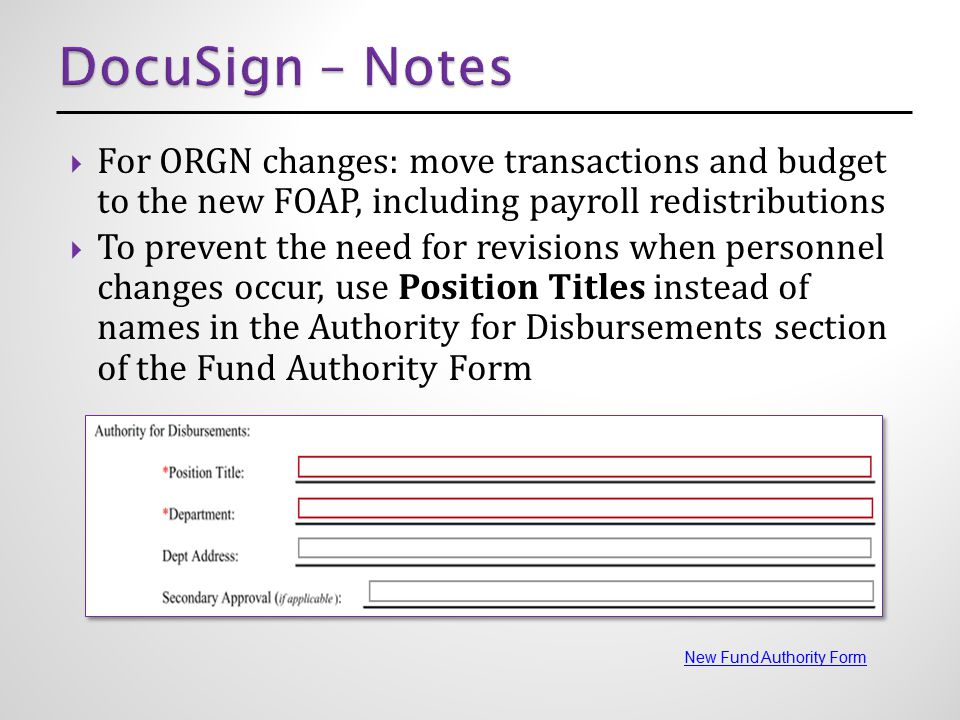  For ORGN changes: move transactions and budget to the new FOAP, including payroll redistributions  To prevent the need for revisions when personnel changes occur, use Position Titles instead of names in the Authority for Disbursements section of the Fund Authority Form New Fund Authority Form