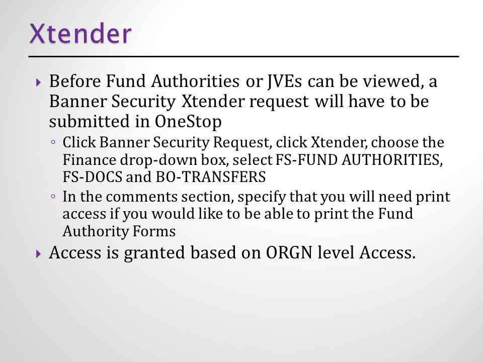  Before Fund Authorities or JVEs can be viewed, a Banner Security Xtender request will have to be submitted in OneStop ◦ Click Banner Security Request, click Xtender, choose the Finance drop-down box, select FS-FUND AUTHORITIES, FS-DOCS and BO-TRANSFERS ◦ In the comments section, specify that you will need print access if you would like to be able to print the Fund Authority Forms  Access is granted based on ORGN level Access.