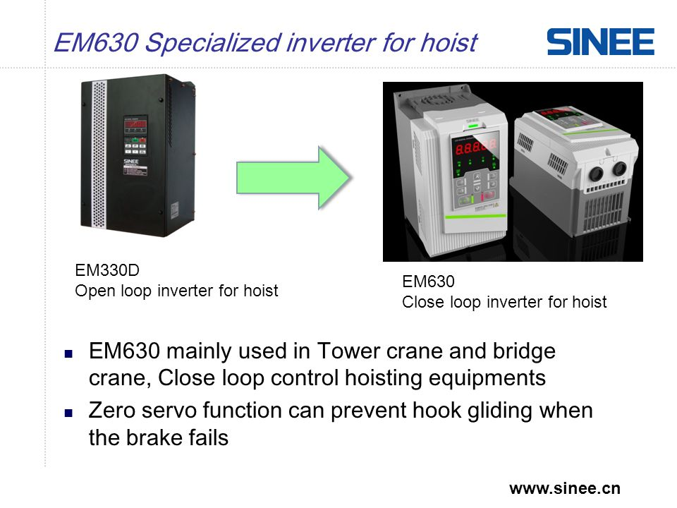 www.sinee.cn EM630 Specialized inverter for hoist Main features –Closed loop vector control, provide over speed protection; –Big torque at low frequency; –Zero servo: Safely release in case of brake failure; –Brake control logic- Brake releases after current and time is up, more safe; –Expandability: Support multiple encoders and I/O.