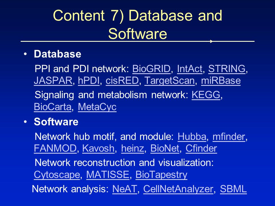 Database PPI and PDI network: BioGRID, IntAct, STRING, JASPAR, hPDI, cisRED, TargetScan, miRBaseBioGRIDIntActSTRING JASPARhPDIcisREDTargetScanmiRBase Signaling and metabolism network: KEGG, BioCarta, MetaCycKEGG BioCartaMetaCyc Software Network hub motif, and module: Hubba, mfinder, FANMOD, Kavosh, heinz, BioNet, CfinderHubbamfinder FANMODKavoshheinzBioNetCfinder Network reconstruction and visualization: Cytoscape, MATISSE, BioTapestry CytoscapeMATISSEBioTapestry Network analysis: NeAT, CellNetAnalyzer, SBMLNeATCellNetAnalyzerSBML Content 7) Database and Software