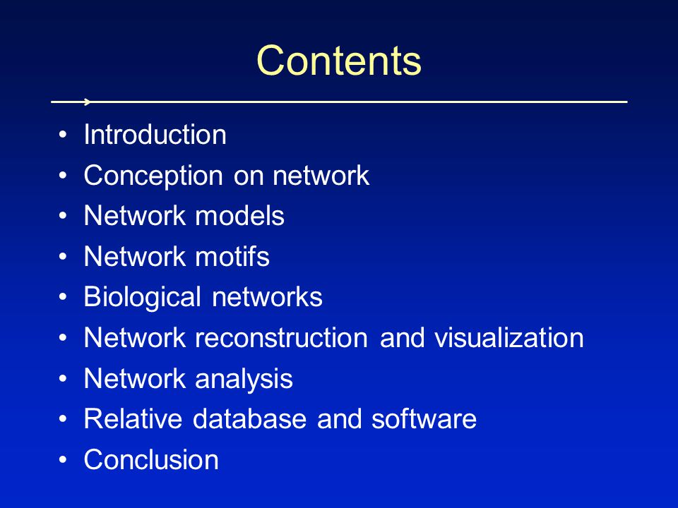 Introduction Conception on network Network models Network motifs Biological networks Network reconstruction and visualization Network analysis Relative database and software Conclusion Contents