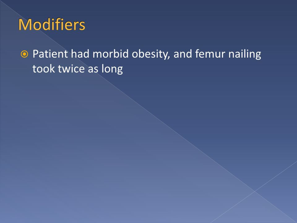  Patient had morbid obesity, and femur nailing took twice as long