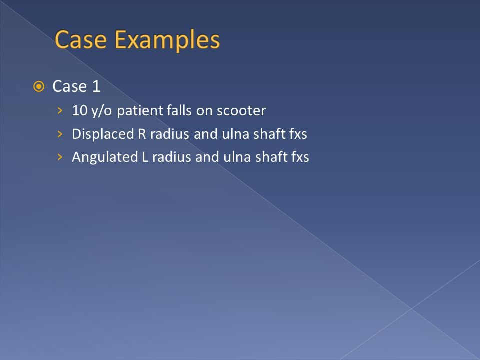  Case 1 › 10 y/o patient falls on scooter › Displaced R radius and ulna shaft fxs › Angulated L radius and ulna shaft fxs