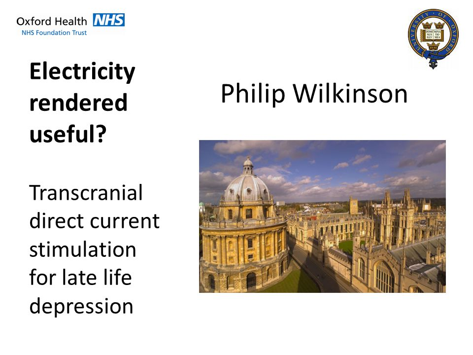 Philip Wilkinson Electricity rendered useful? Transcranial direct current stimulation for late life depression