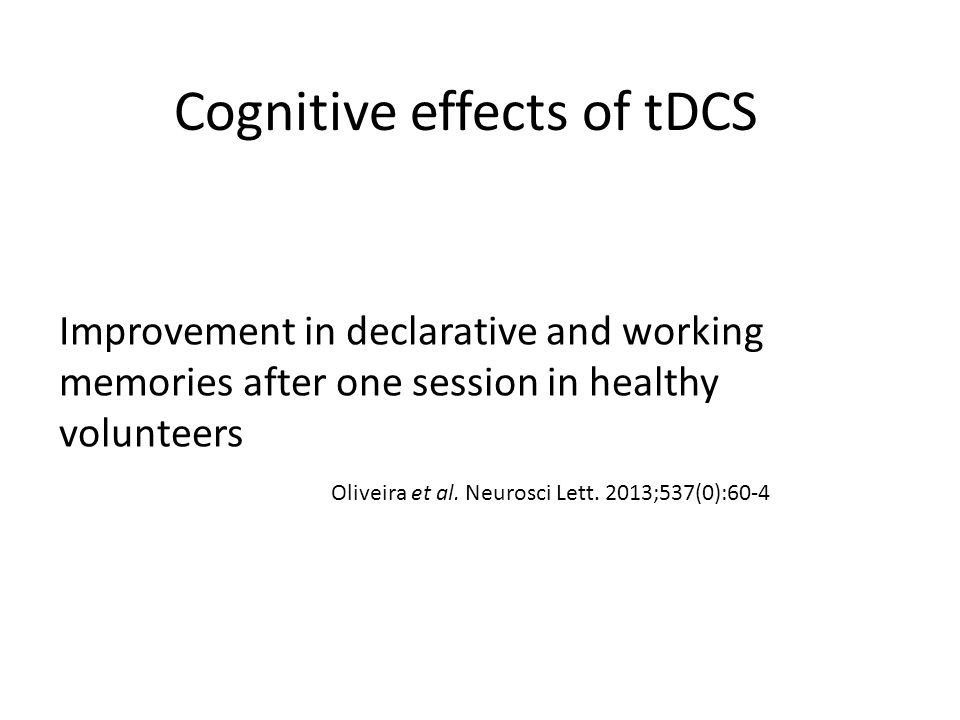 Cognitive effects of tDCS Improvement in declarative and working memories after one session in healthy volunteers Oliveira et al. Neurosci Lett. 2013;