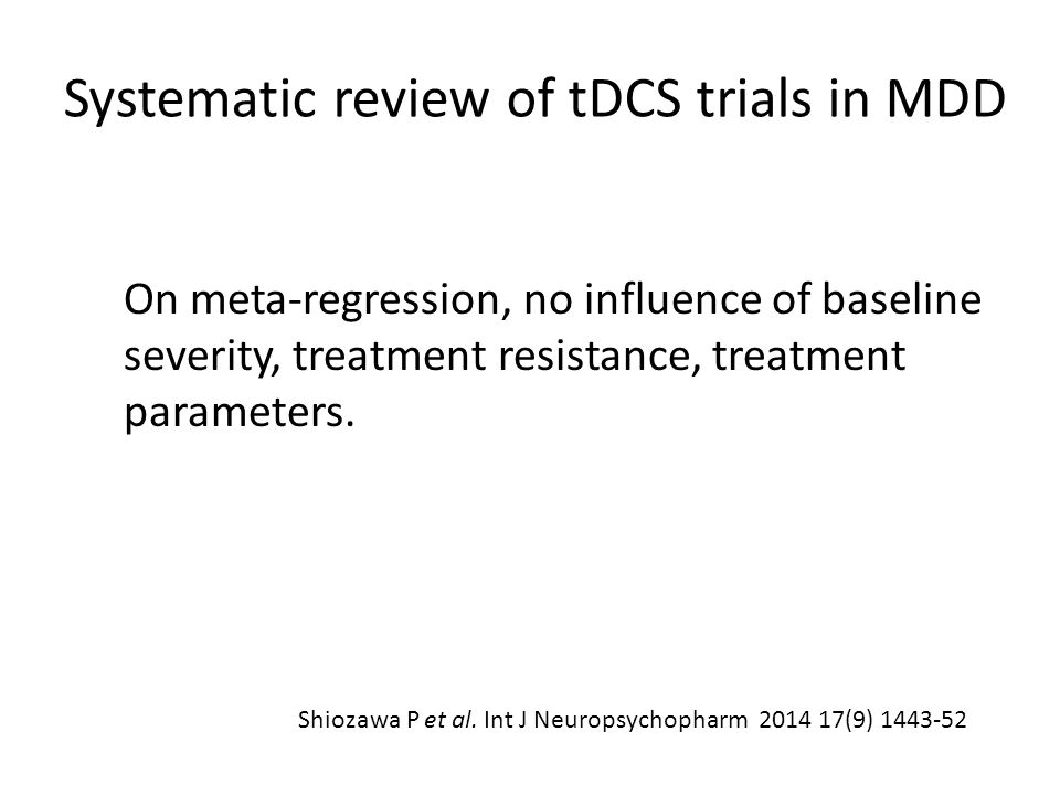Systematic review of tDCS trials in MDD On meta-regression, no influence of baseline severity, treatment resistance, treatment parameters. Shiozawa P