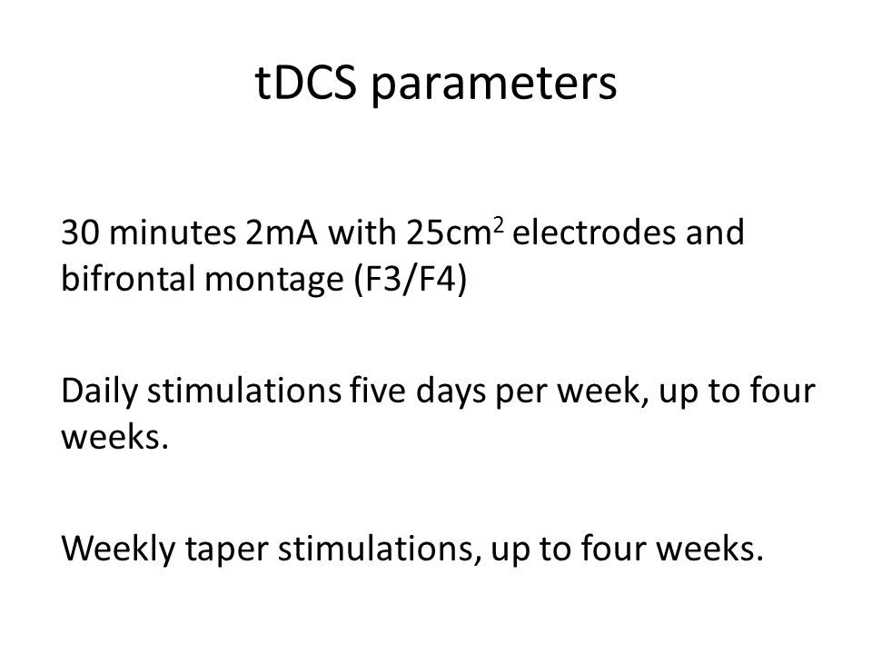 tDCS parameters 30 minutes 2mA with 25cm 2 electrodes and bifrontal montage (F3/F4) Daily stimulations five days per week, up to four weeks. Weekly ta