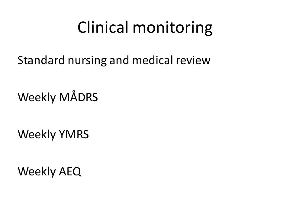 Clinical monitoring Standard nursing and medical review Weekly MÅDRS Weekly YMRS Weekly AEQ