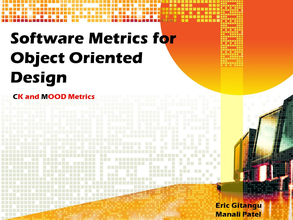 Software Metrics for Object Oriented Design CK and MOOD Metrics Eric Gitangu Manali Patel