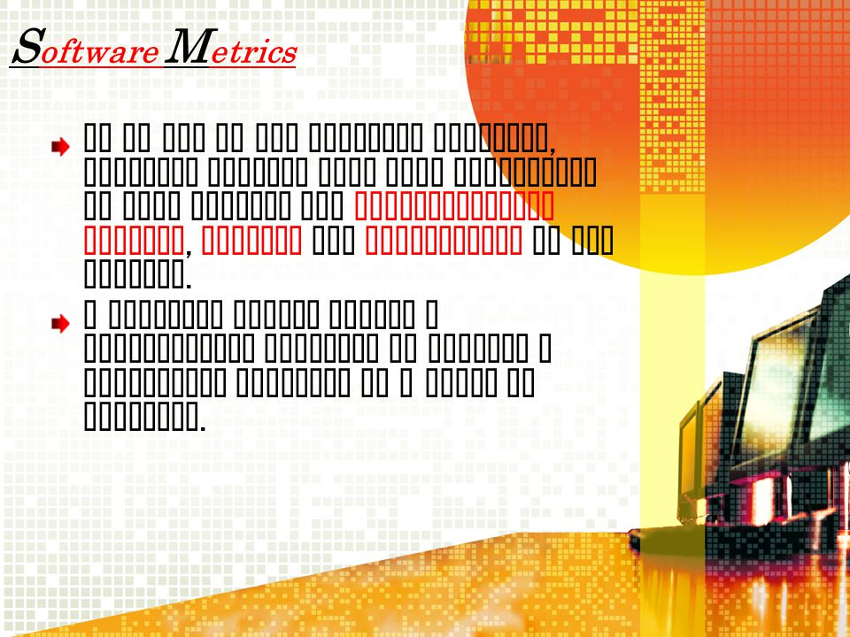 S oftware M etrics As an aid to the software industry, software metrics have been introduced to help improve the implementation process, testing and m