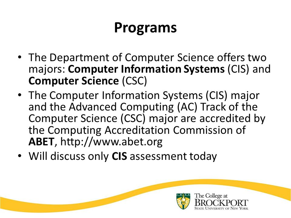 Programs The Department of Computer Science offers two majors: Computer Information Systems (CIS) and Computer Science (CSC) The Computer Information Systems (CIS) major and the Advanced Computing (AC) Track of the Computer Science (CSC) major are accredited by the Computing Accreditation Commission of ABET, http://www.abet.org Will discuss only CIS assessment today