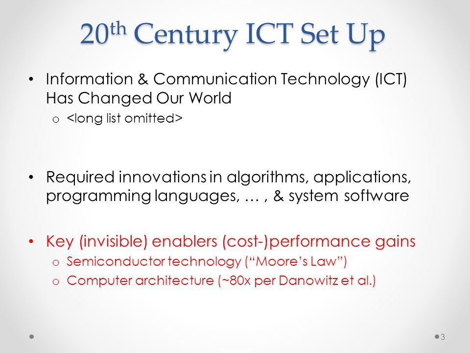 20 th Century ICT Set Up Information & Communication Technology (ICT) Has Changed Our World o Required innovations in algorithms, applications, progra