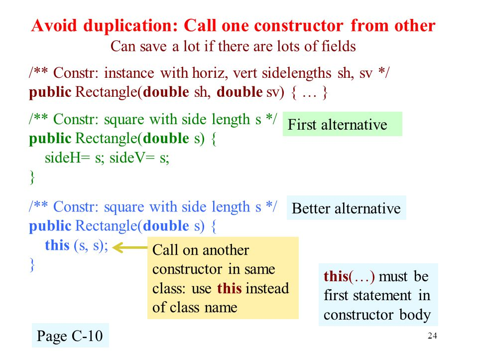 Avoid duplication: Call one constructor from other Can save a lot if there are lots of fields 24 /** Constr: instance with horiz, vert sidelengths sh, sv */ public Rectangle(double sh, double sv) { … } /** Constr: square with side length s */ public Rectangle(double s) { sideH= s; sideV= s; } First alternative Page C-10 this(…) must be first statement in constructor body /** Constr: square with side length s */ public Rectangle(double s) { this (s, s); } Better alternative Call on another constructor in same class: use this instead of class name