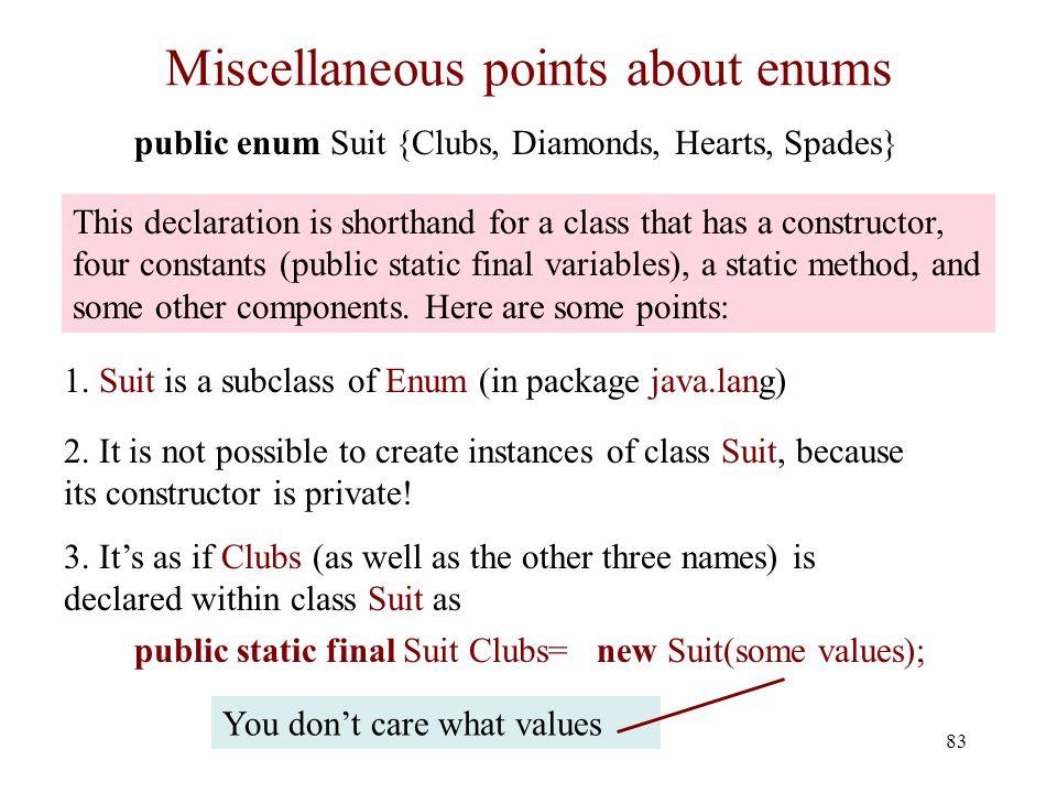 Miscellaneous points about enums 83 public enum Suit {Clubs, Diamonds, Hearts, Spades} 1.