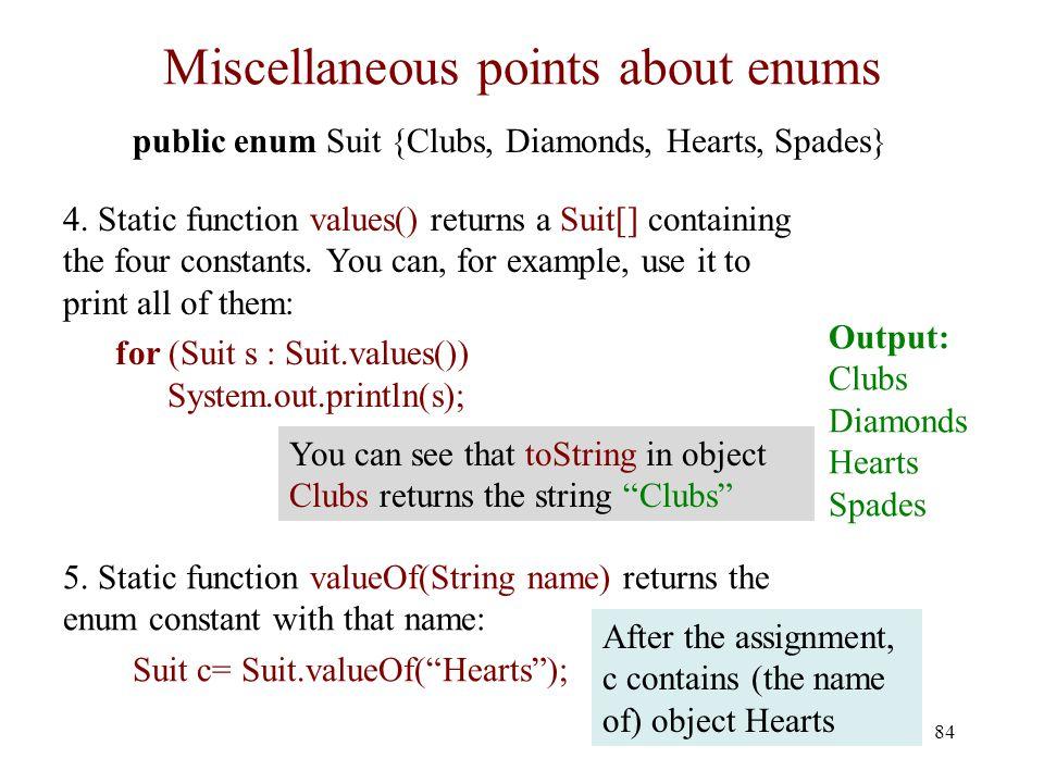 Miscellaneous points about enums 84 public enum Suit {Clubs, Diamonds, Hearts, Spades} 4.