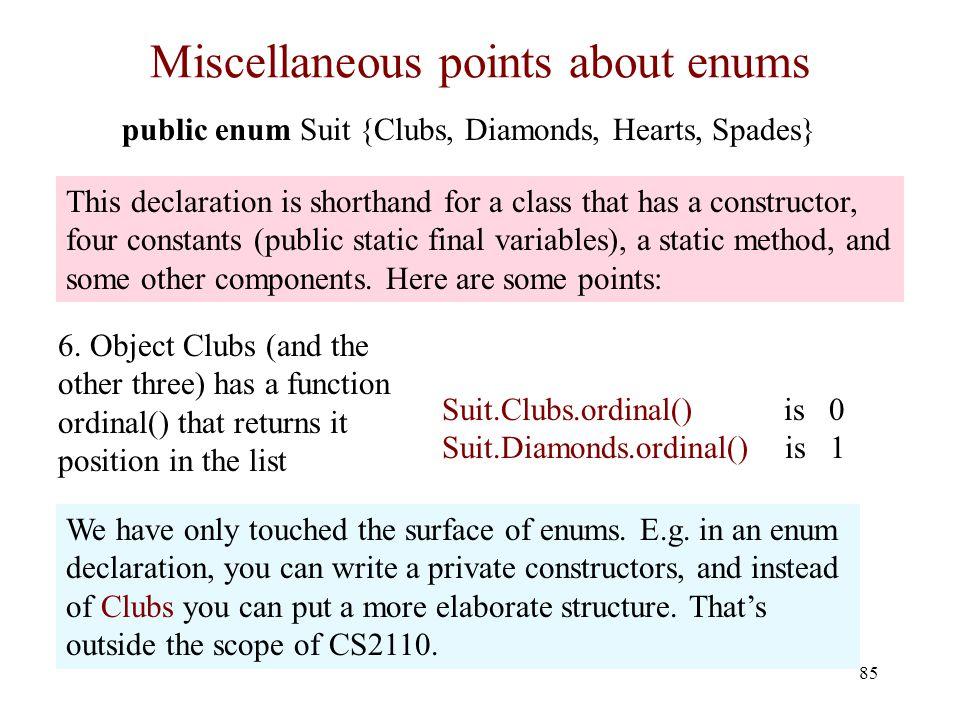 Miscellaneous points about enums 85 public enum Suit {Clubs, Diamonds, Hearts, Spades} 6.