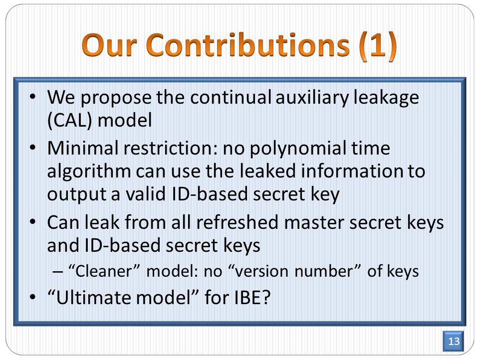 13 We propose the continual auxiliary leakage (CAL) model Minimal restriction: no polynomial time algorithm can use the leaked information to output a valid ID-based secret key Can leak from all refreshed master secret keys and ID-based secret keys – Cleaner model: no version number of keys Ultimate model for IBE