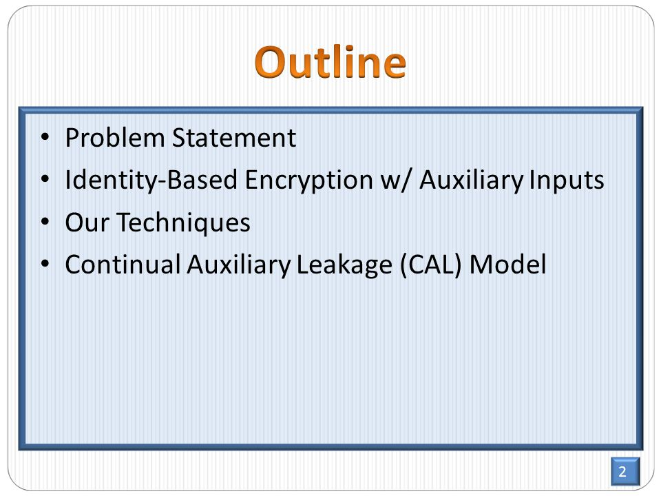 2 Problem Statement Identity-Based Encryption w/ Auxiliary Inputs Our Techniques Continual Auxiliary Leakage (CAL) Model