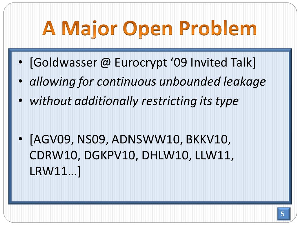 5 [Goldwasser @ Eurocrypt '09 Invited Talk] allowing for continuous unbounded leakage without additionally restricting its type [AGV09, NS09, ADNSWW10, BKKV10, CDRW10, DGKPV10, DHLW10, LLW11, LRW11…]