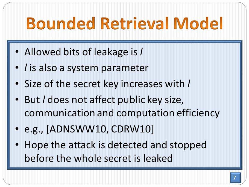 7 Allowed bits of leakage is l l is also a system parameter Size of the secret key increases with l But l does not affect public key size, communication and computation efficiency e.g., [ADNSWW10, CDRW10] Hope the attack is detected and stopped before the whole secret is leaked