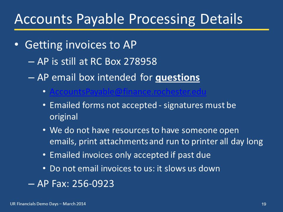 UR Financials Demo Days – March 2014 Accounts Payable Processing Details Getting invoices to AP – AP is still at RC Box 278958 – AP email box intended for questions AccountsPayable@finance.rochester.edu Emailed forms not accepted - signatures must be original We do not have resources to have someone open emails, print attachments and run to printer all day long Emailed invoices only accepted if past due Do not email invoices to us: it slows us down – AP Fax: 256-0923 19