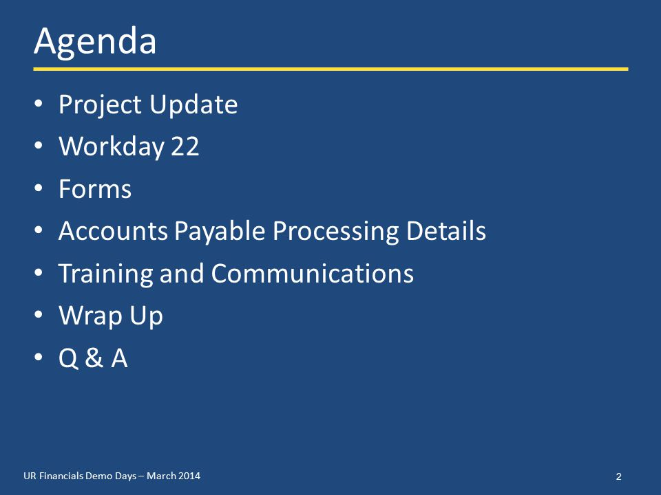 UR Financials Demo Days – March 2014 Agenda Project Update Workday 22 Forms Accounts Payable Processing Details Training and Communications Wrap Up Q & A 2