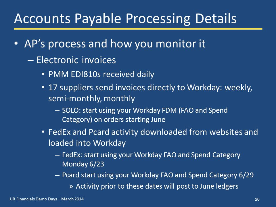 UR Financials Demo Days – March 2014 Accounts Payable Processing Details AP's process and how you monitor it – Electronic invoices PMM EDI810s received daily 17 suppliers send invoices directly to Workday: weekly, semi-monthly, monthly – SOLO: start using your Workday FDM (FAO and Spend Category) on orders starting June FedEx and Pcard activity downloaded from websites and loaded into Workday – FedEx: start using your Workday FAO and Spend Category Monday 6/23 – Pcard start using your Workday FAO and Spend Category 6/29 » Activity prior to these dates will post to June ledgers 20
