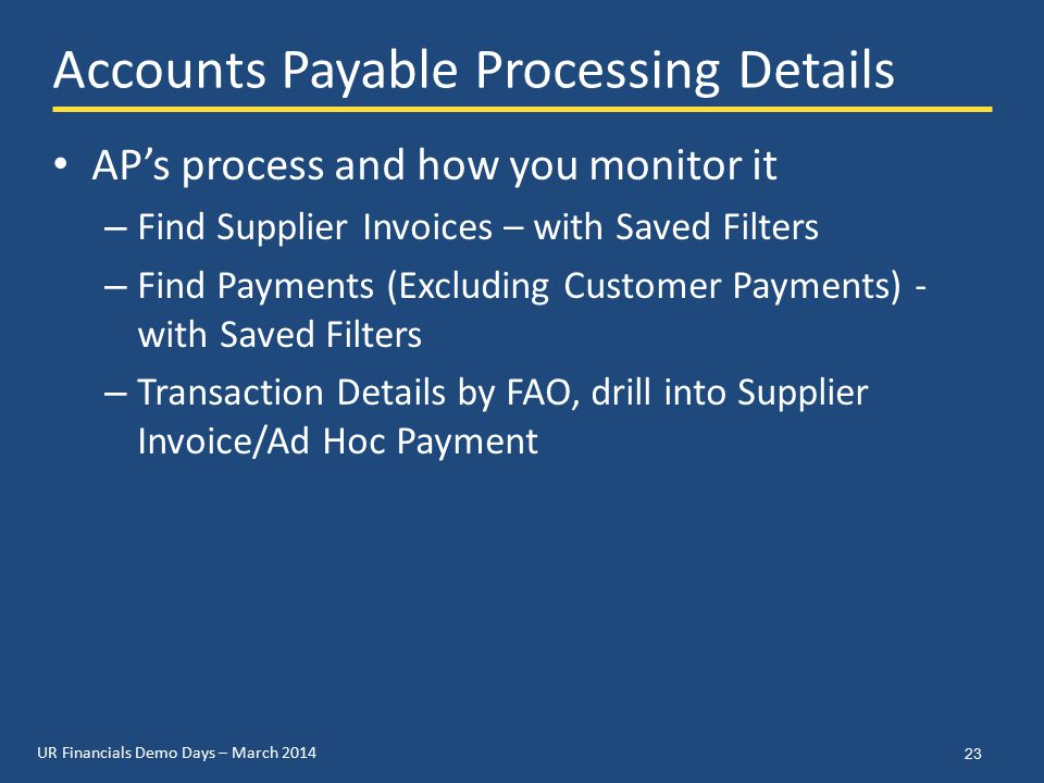UR Financials Demo Days – March 2014 Accounts Payable Processing Details AP's process and how you monitor it – Find Supplier Invoices – with Saved Filters – Find Payments (Excluding Customer Payments) - with Saved Filters – Transaction Details by FAO, drill into Supplier Invoice/Ad Hoc Payment 23