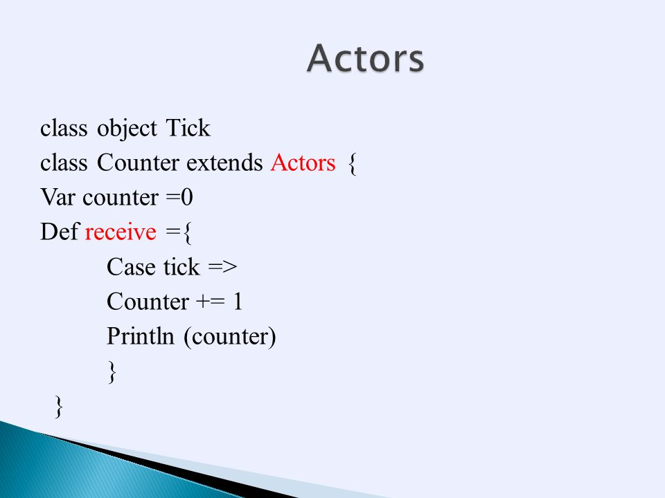 class object Tick class Counter extends Actors { Var counter =0 Def receive ={ Case tick => Counter += 1 Println (counter) }
