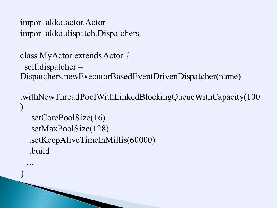 import akka.actor.Actor import akka.dispatch.Dispatchers class MyActor extends Actor { self.dispatcher = Dispatchers.newExecutorBasedEventDrivenDispatcher(name).withNewThreadPoolWithLinkedBlockingQueueWithCapacity(100 ).setCorePoolSize(16).setMaxPoolSize(128).setKeepAliveTimeInMillis(60000).build...