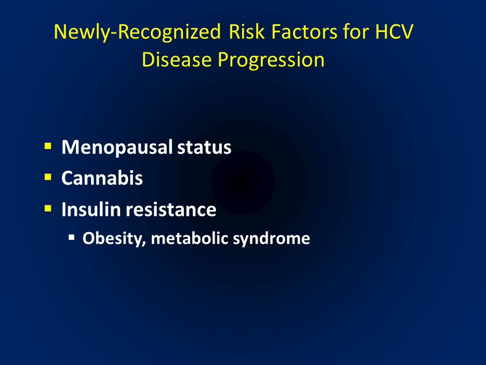 Newly-Recognized Risk Factors for HCV Disease Progression  Menopausal status  Cannabis  Insulin resistance  Obesity, metabolic syndrome