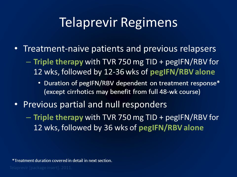 Telaprevir Regimens Treatment-naive patients and previous relapsers – Triple therapy with TVR 750 mg TID + pegIFN/RBV for 12 wks, followed by 12-36 wks of pegIFN/RBV alone Duration of pegIFN/RBV dependent on treatment response* (except cirrhotics may benefit from full 48-wk course) Previous partial and null responders – Triple therapy with TVR 750 mg TID + pegIFN/RBV for 12 wks, followed by 36 wks of pegIFN/RBV alone Telaprevir [package insert].