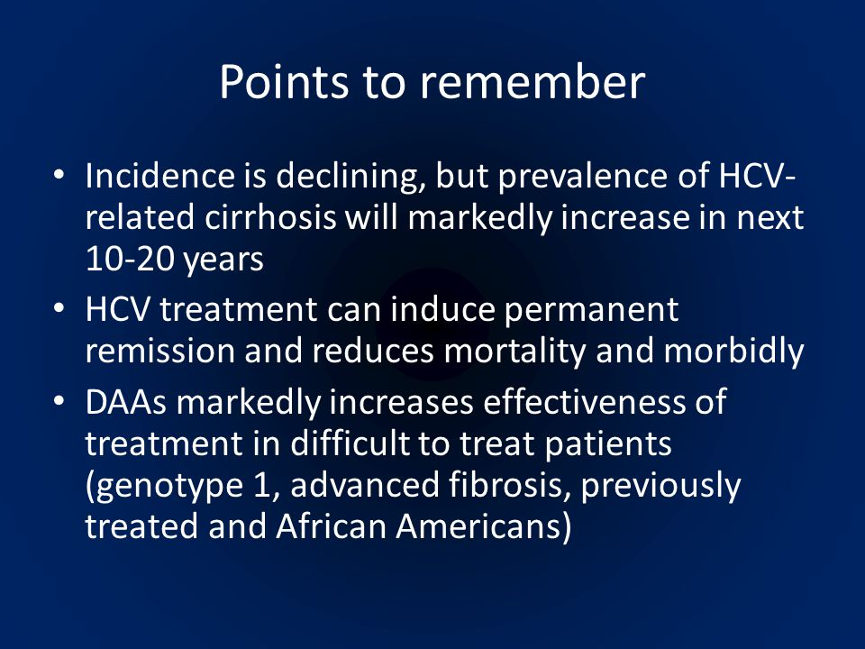 Points to remember Incidence is declining, but prevalence of HCV- related cirrhosis will markedly increase in next 10-20 years HCV treatment can induce permanent remission and reduces mortality and morbidly DAAs markedly increases effectiveness of treatment in difficult to treat patients (genotype 1, advanced fibrosis, previously treated and African Americans)