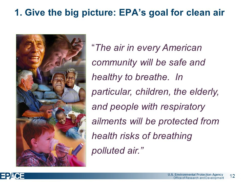 """12 U.S. Environmental Protection Agency Office of Research and Development 1. Give the big picture: EPA's goal for clean air """"The air in every America"""