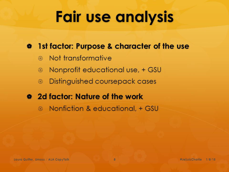 Fair use analysis  1st factor: Purpose & character of the use  Not transformative  Nonprofit educational use, + GSU  Distinguished coursepack cases  2d factor: Nature of the work  Nonfiction & educational, + GSU #JeSuisCharlie 1/8/15Laura Quilter, Umass / ALA CopyTalk8