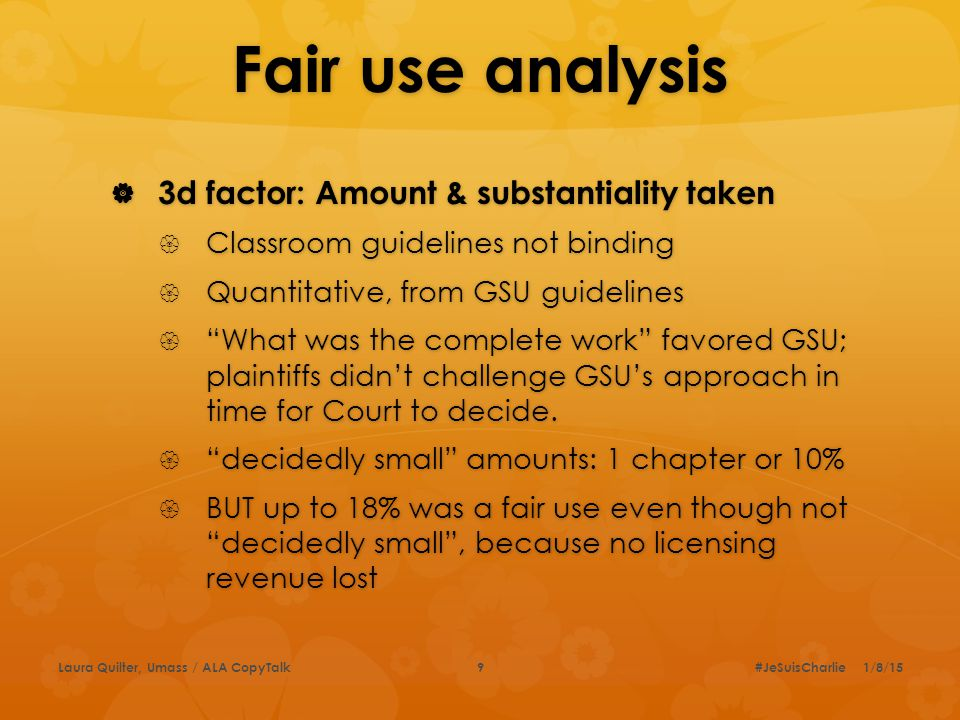 Fair use analysis  3d factor: Amount & substantiality taken  Classroom guidelines not binding  Quantitative, from GSU guidelines  What was the complete work favored GSU; plaintiffs didn't challenge GSU's approach in time for Court to decide.
