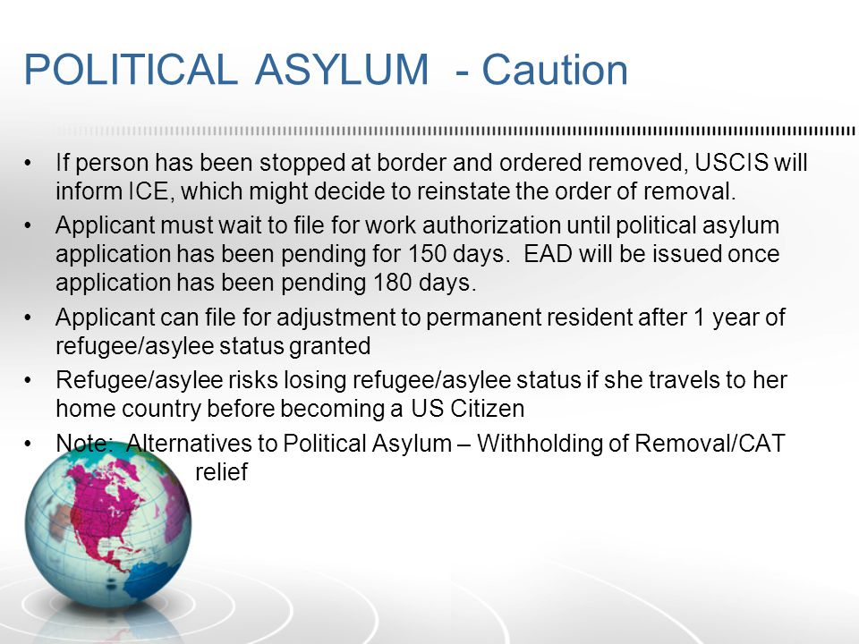 POLITICAL ASYLUM - Caution If person has been stopped at border and ordered removed, USCIS will inform ICE, which might decide to reinstate the order of removal.