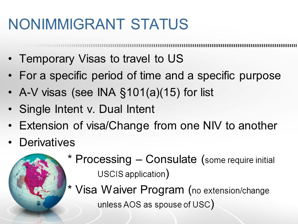 NONIMMIGRANT STATUS Temporary Visas to travel to US For a specific period of time and a specific purpose A-V visas (see INA §101(a)(15) for list Single Intent v.