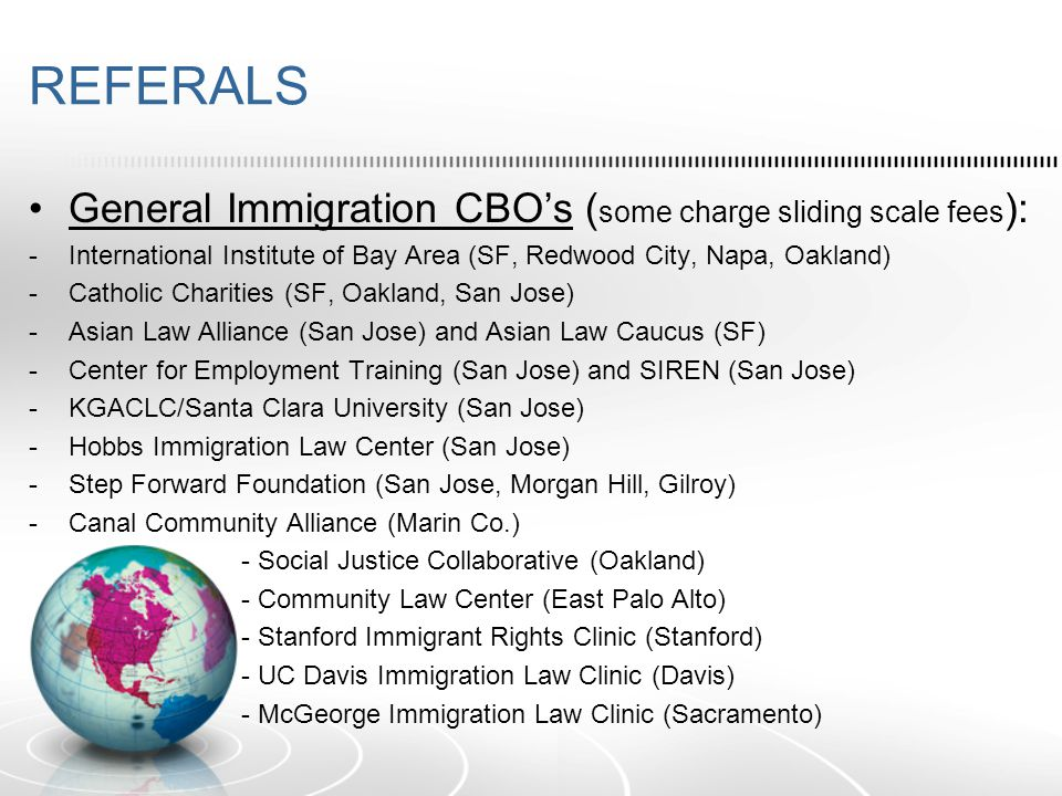 REFERALS General Immigration CBO's ( some charge sliding scale fees ): -International Institute of Bay Area (SF, Redwood City, Napa, Oakland) -Catholic Charities (SF, Oakland, San Jose) -Asian Law Alliance (San Jose) and Asian Law Caucus (SF) -Center for Employment Training (San Jose) and SIREN (San Jose) -KGACLC/Santa Clara University (San Jose) -Hobbs Immigration Law Center (San Jose) -Step Forward Foundation (San Jose, Morgan Hill, Gilroy) -Canal Community Alliance (Marin Co.) - Social Justice Collaborative (Oakland) - Community Law Center (East Palo Alto) - Stanford Immigrant Rights Clinic (Stanford) - UC Davis Immigration Law Clinic (Davis) - McGeorge Immigration Law Clinic (Sacramento)
