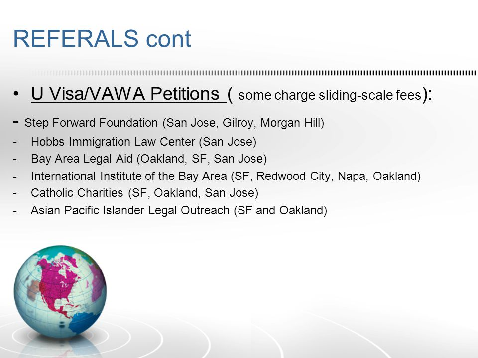 REFERALS cont U Visa/VAWA Petitions ( some charge sliding-scale fees ): - Step Forward Foundation (San Jose, Gilroy, Morgan Hill) -Hobbs Immigration Law Center (San Jose) -Bay Area Legal Aid (Oakland, SF, San Jose) -International Institute of the Bay Area (SF, Redwood City, Napa, Oakland) -Catholic Charities (SF, Oakland, San Jose) -Asian Pacific Islander Legal Outreach (SF and Oakland)