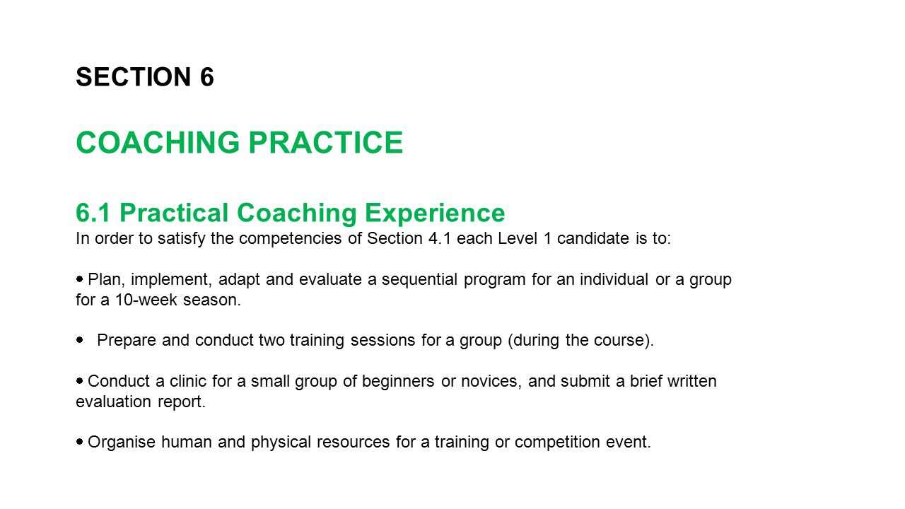 SECTION 6 COACHING PRACTICE 6.1 Practical Coaching Experience In order to satisfy the competencies of Section 4.1 each Level 1 candidate is to:  Pla