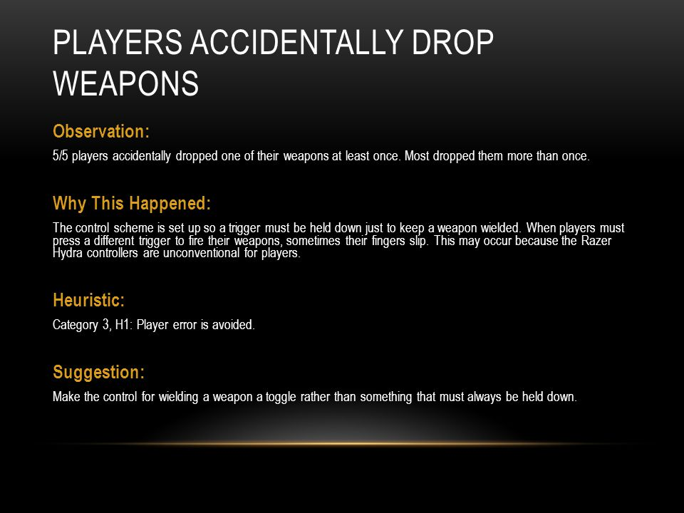 PLAYERS ACCIDENTALLY DROP WEAPONS Observation: 5/5 players accidentally dropped one of their weapons at least once. Most dropped them more than once.