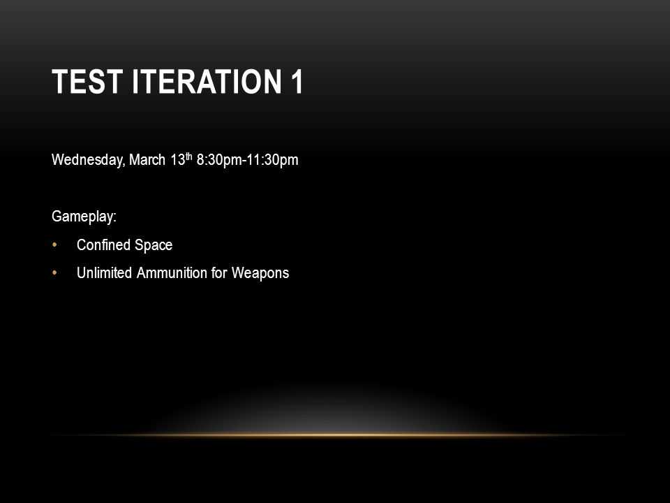 TEST ITERATION 1 Wednesday, March 13 th 8:30pm-11:30pm Gameplay: Confined Space Unlimited Ammunition for Weapons