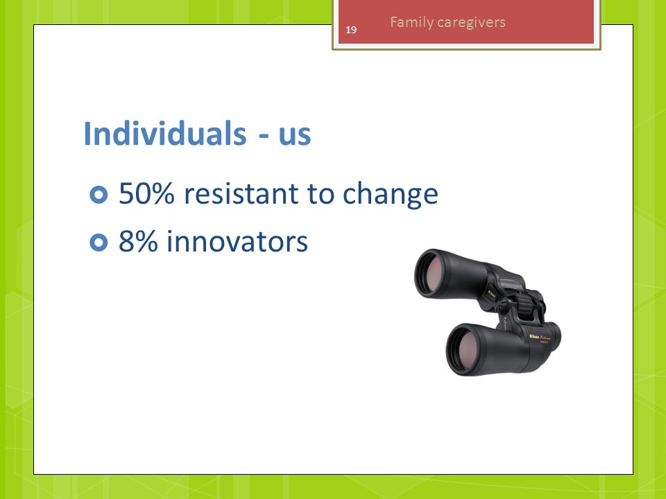 Individuals - us  50% resistant to change  8% innovators 19 Family caregivers