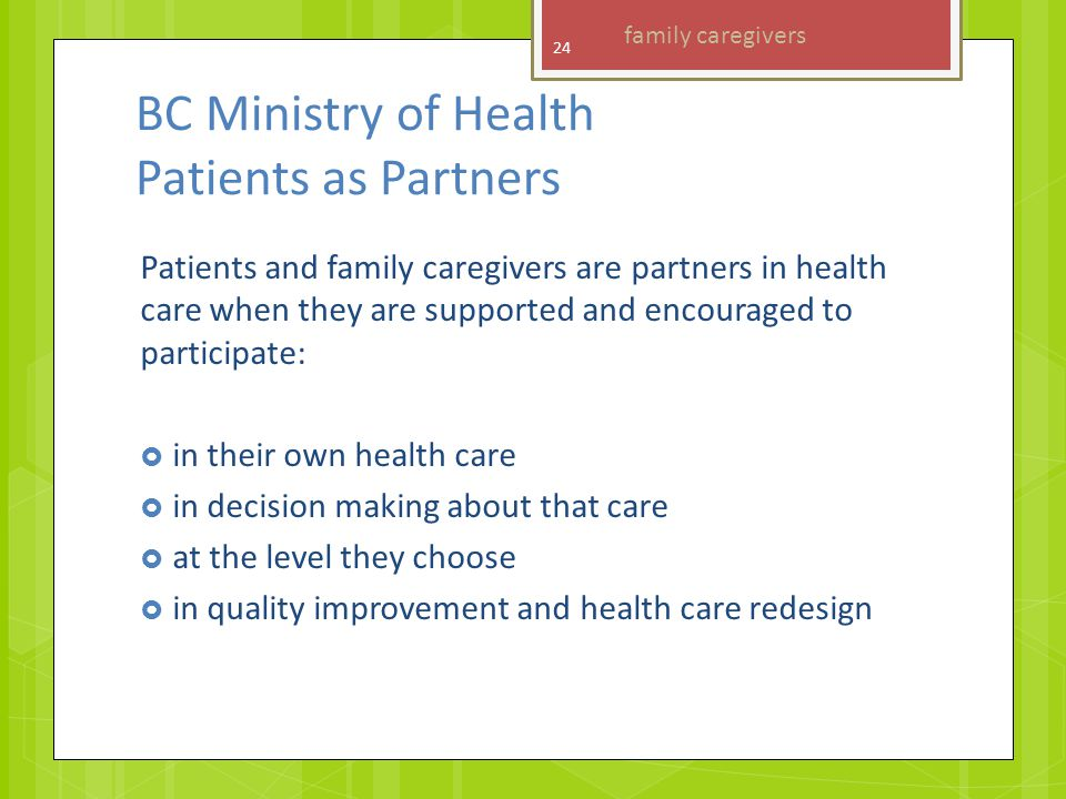 BC Ministry of Health Patients as Partners Patients and family caregivers are partners in health care when they are supported and encouraged to participate:  in their own health care  in decision making about that care  at the level they choose  in quality improvement and health care redesign 24 family caregivers