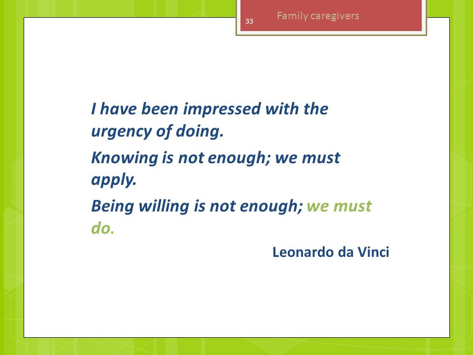 I have been impressed with the urgency of doing. Knowing is not enough; we must apply.
