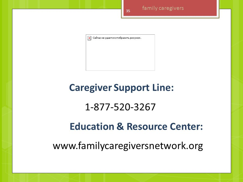 Caregiver Support Line: 1-877-520-3267 Education & Resource Center: www.familycaregiversnetwork.org family caregivers 35