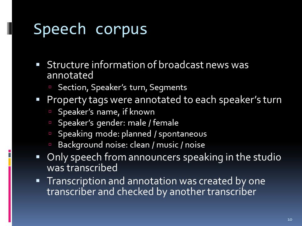Speech corpus  Structure information of broadcast news was annotated  Section, Speaker's turn, Segments  Property tags were annotated to each speaker's turn  Speaker's name, if known  Speaker's gender: male / female  Speaking mode: planned / spontaneous  Background noise: clean / music / noise  Only speech from announcers speaking in the studio was transcribed  Transcription and annotation was created by one transcriber and checked by another transcriber 10